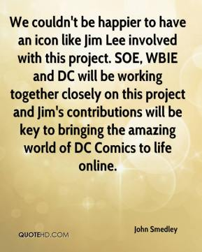 We couldn't be happier to have an icon like Jim Lee involved with this project. SOE, WBIE and DC will be working together closely on this project and Jim's contributions will be key to bringing the amazing world of DC Comics to life online.