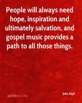 John Styll  - People will always need hope, inspiration and ultimately salvation, and gospel music provides a path to all those things.