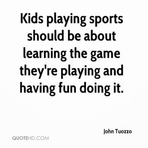 John Tuozzo  - Kids playing sports should be about learning the game they're playing and having fun doing it.
