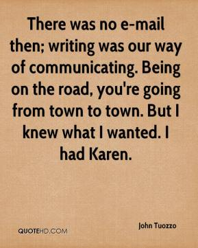 There was no e-mail then; writing was our way of communicating. Being on the road, you're going from town to town. But I knew what I wanted. I had Karen.