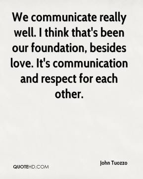 John Tuozzo  - We communicate really well. I think that's been our foundation, besides love. It's communication and respect for each other.