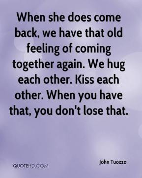 When she does come back, we have that old feeling of coming together again. We hug each other. Kiss each other. When you have that, you don't lose that.