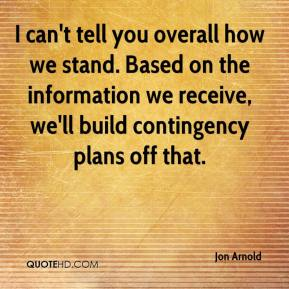 Jon Arnold  - I can't tell you overall how we stand. Based on the information we receive, we'll build contingency plans off that.