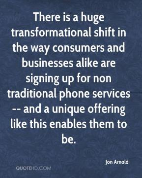 Jon Arnold  - There is a huge transformational shift in the way consumers and businesses alike are signing up for non traditional phone services -- and a unique offering like this enables them to be.