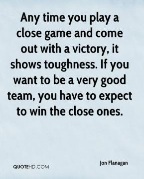 Any time you play a close game and come out with a victory, it shows toughness. If you want to be a very good team, you have to expect to win the close ones.
