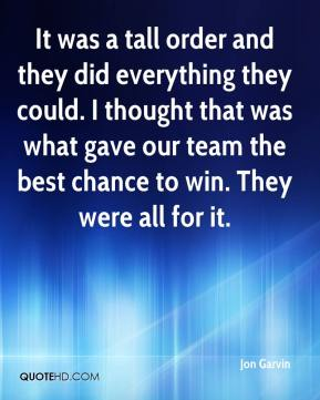 It was a tall order and they did everything they could. I thought that was what gave our team the best chance to win. They were all for it.