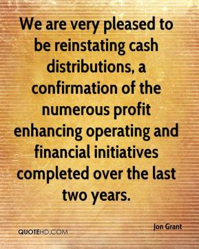 Jon Grant  - We are very pleased to be reinstating cash distributions, a confirmation of the numerous profit enhancing operating and financial initiatives completed over the last two years.