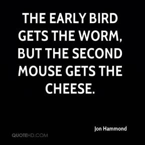 Jon Hammond  - The early bird gets the worm, but the second mouse gets the cheese.