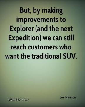 But, by making improvements to Explorer (and the next Expedition) we can still reach customers who want the traditional SUV.