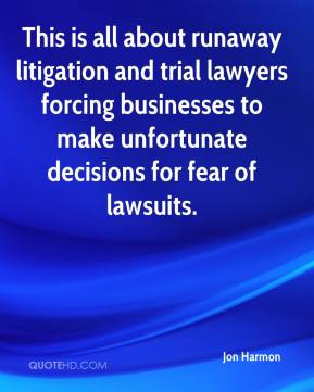 This is all about runaway litigation and trial lawyers forcing businesses to make unfortunate decisions for fear of lawsuits.