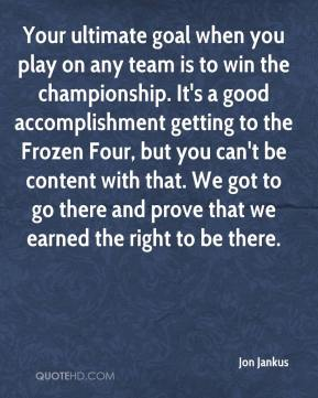 Jon Jankus  - Your ultimate goal when you play on any team is to win the championship. It's a good accomplishment getting to the Frozen Four, but you can't be content with that. We got to go there and prove that we earned the right to be there.