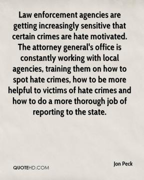 Jon Peck  - Law enforcement agencies are getting increasingly sensitive that certain crimes are hate motivated. The attorney general's office is constantly working with local agencies, training them on how to spot hate crimes, how to be more helpful to victims of hate crimes and how to do a more thorough job of reporting to the state.
