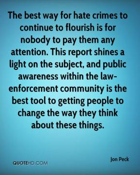 The best way for hate crimes to continue to flourish is for nobody to pay them any attention. This report shines a light on the subject, and public awareness within the law-enforcement community is the best tool to getting people to change the way they think about these things.
