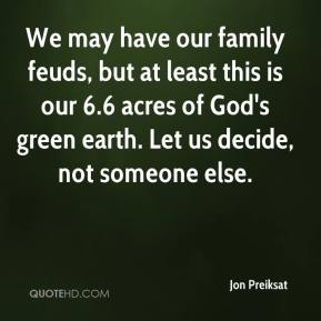 Jon Preiksat  - We may have our family feuds, but at least this is our 6.6 acres of God's green earth. Let us decide, not someone else.