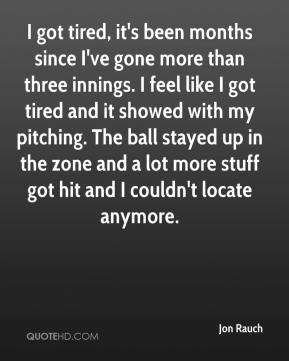 I got tired, it's been months since I've gone more than three innings. I feel like I got tired and it showed with my pitching. The ball stayed up in the zone and a lot more stuff got hit and I couldn't locate anymore.