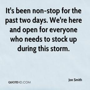 Jon Smith  - It's been non-stop for the past two days. We're here and open for everyone who needs to stock up during this storm.