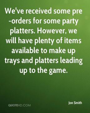 Jon Smith  - We've received some pre-orders for some party platters. However, we will have plenty of items available to make up trays and platters leading up to the game.