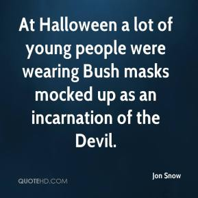 Jon Snow  - At Halloween a lot of young people were wearing Bush masks mocked up as an incarnation of the Devil.