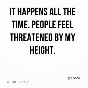 Jon Snow  - It happens all the time. People feel threatened by my height.