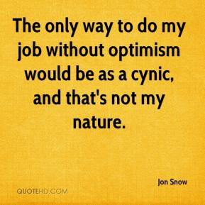 Jon Snow  - The only way to do my job without optimism would be as a cynic, and that's not my nature.