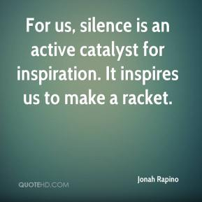 For us, silence is an active catalyst for inspiration. It inspires us to make a racket.