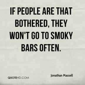 Jonathan Massell  - If people are that bothered, they won't go to smoky bars often.