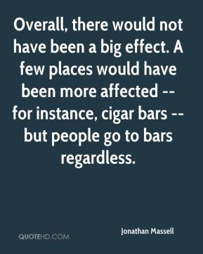Jonathan Massell  - Overall, there would not have been a big effect. A few places would have been more affected -- for instance, cigar bars -- but people go to bars regardless.