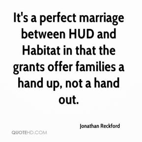 Jonathan Reckford  - It's a perfect marriage between HUD and Habitat in that the grants offer families a hand up, not a hand out.