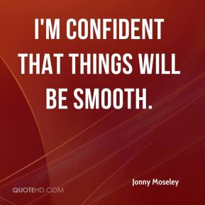 Jonny Moseley  - I'm confident that things will be smooth.