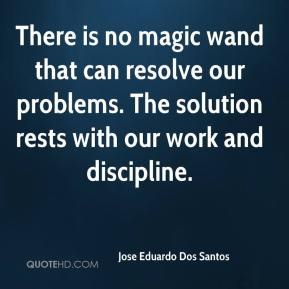 There is no magic wand that can resolve our problems. The solution rests with our work and discipline.