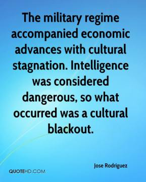Jose Rodriguez  - The military regime accompanied economic advances with cultural stagnation. Intelligence was considered dangerous, so what occurred was a cultural blackout.