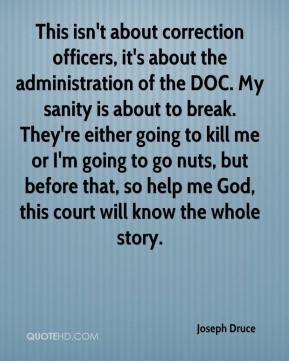 Joseph Druce  - This isn't about correction officers, it's about the administration of the DOC. My sanity is about to break. They're either going to kill me or I'm going to go nuts, but before that, so help me God, this court will know the whole story.