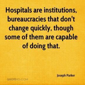 Joseph Parker  - Hospitals are institutions, bureaucracies that don't change quickly, though some of them are capable of doing that.