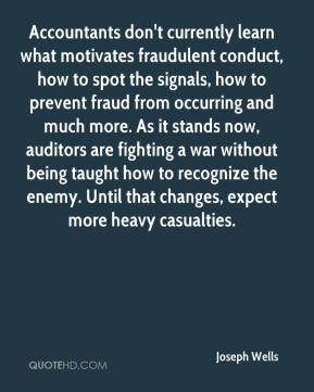 Joseph Wells  - Accountants don't currently learn what motivates fraudulent conduct, how to spot the signals, how to prevent fraud from occurring and much more. As it stands now, auditors are fighting a war without being taught how to recognize the enemy. Until that changes, expect more heavy casualties.