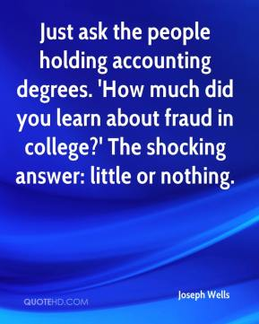 Joseph Wells  - Just ask the people holding accounting degrees. 'How much did you learn about fraud in college?' The shocking answer: little or nothing.