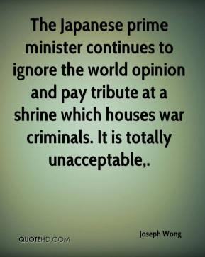 Joseph Wong  - The Japanese prime minister continues to ignore the world opinion and pay tribute at a shrine which houses war criminals. It is totally unacceptable.