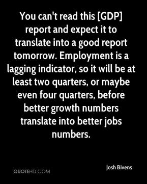 Josh Bivens  - You can't read this [GDP] report and expect it to translate into a good report tomorrow. Employment is a lagging indicator, so it will be at least two quarters, or maybe even four quarters, before better growth numbers translate into better jobs numbers.