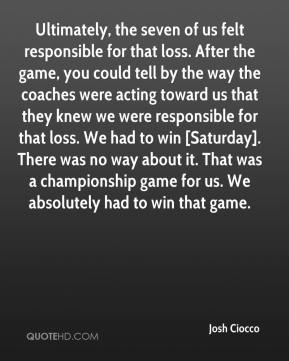 Josh Ciocco  - Ultimately, the seven of us felt responsible for that loss. After the game, you could tell by the way the coaches were acting toward us that they knew we were responsible for that loss. We had to win [Saturday]. There was no way about it. That was a championship game for us. We absolutely had to win that game.