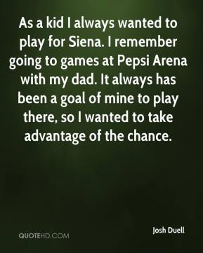 Josh Duell  - As a kid I always wanted to play for Siena. I remember going to games at Pepsi Arena with my dad. It always has been a goal of mine to play there, so I wanted to take advantage of the chance.