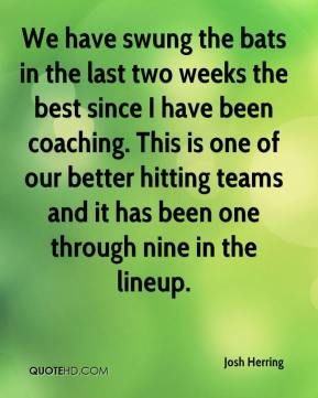 Josh Herring  - We have swung the bats in the last two weeks the best since I have been coaching. This is one of our better hitting teams and it has been one through nine in the lineup.