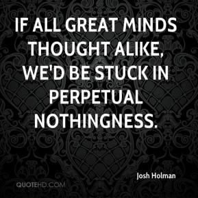 Josh Holman  - If all great minds thought alike, we'd be stuck in perpetual nothingness.