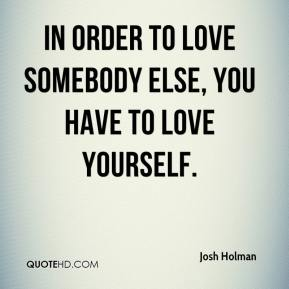 Josh Holman  - In order to love somebody else, you have to love yourself.