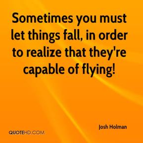 Josh Holman  - Sometimes you must let things fall, in order to realize that they're capable of flying!