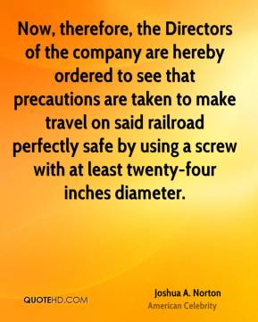 Joshua A. Norton - Now, therefore, the Directors of the company are hereby ordered to see that precautions are taken to make travel on said railroad perfectly safe by using a screw with at least twenty-four inches diameter.