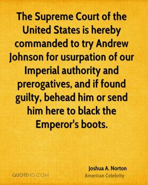 Joshua A. Norton - The Supreme Court of the United States is hereby commanded to try Andrew Johnson for usurpation of our Imperial authority and prerogatives, and if found guilty, behead him or send him here to black the Emperor's boots.