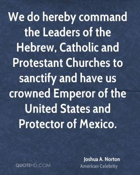 We do hereby command the Leaders of the Hebrew, Catholic and Protestant Churches to sanctify and have us crowned Emperor of the United States and Protector of Mexico.