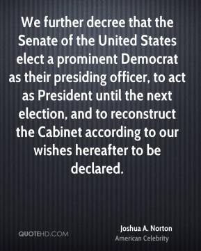 Joshua A. Norton - We further decree that the Senate of the United States elect a prominent Democrat as their presiding officer, to act as President until the next election, and to reconstruct the Cabinet according to our wishes hereafter to be declared.