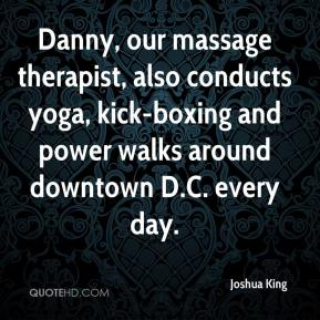 Joshua King  - Danny, our massage therapist, also conducts yoga, kick-boxing and power walks around downtown D.C. every day.