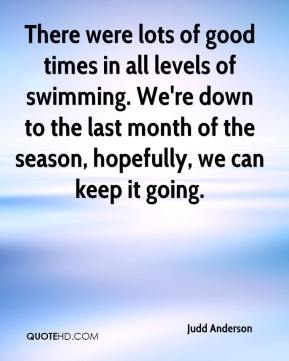 Judd Anderson  - There were lots of good times in all levels of swimming. We're down to the last month of the season, hopefully, we can keep it going.