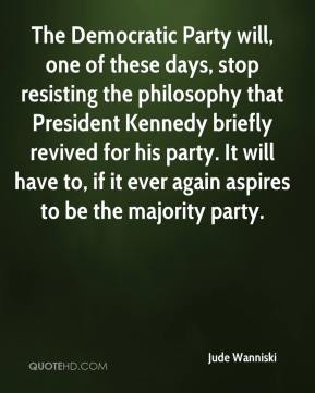The Democratic Party will, one of these days, stop resisting the philosophy that President Kennedy briefly revived for his party. It will have to, if it ever again aspires to be the majority party.